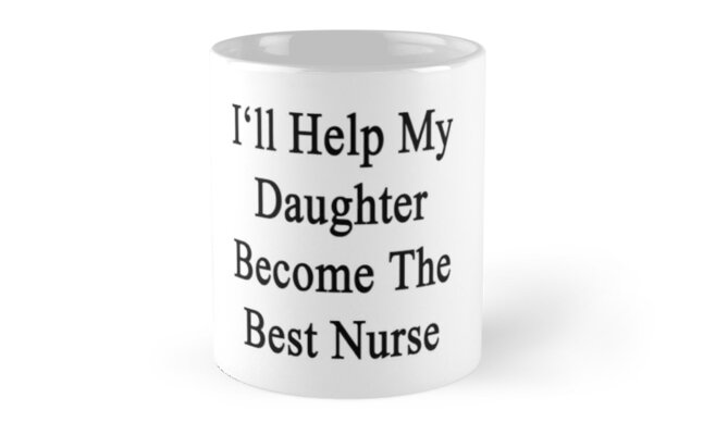 I'll Help My Daughter Become The Best Nurse  by supernova23