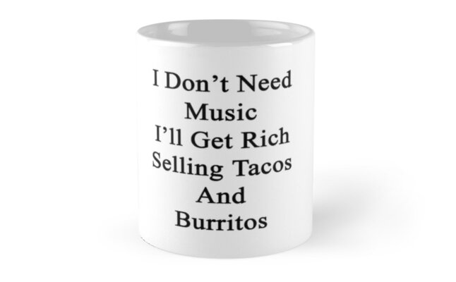 I Don't Need Music I'll Get Rich Selling Tacos And Burritos  by supernova23