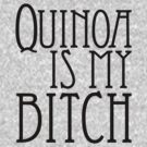 Quinoa Is My Bitch by hmx23