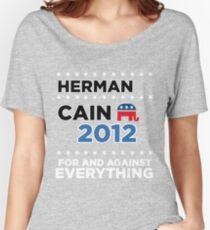 "Herman Cain - ""For and Against Everything"" Women's Relaxed Fit T-Shirt"