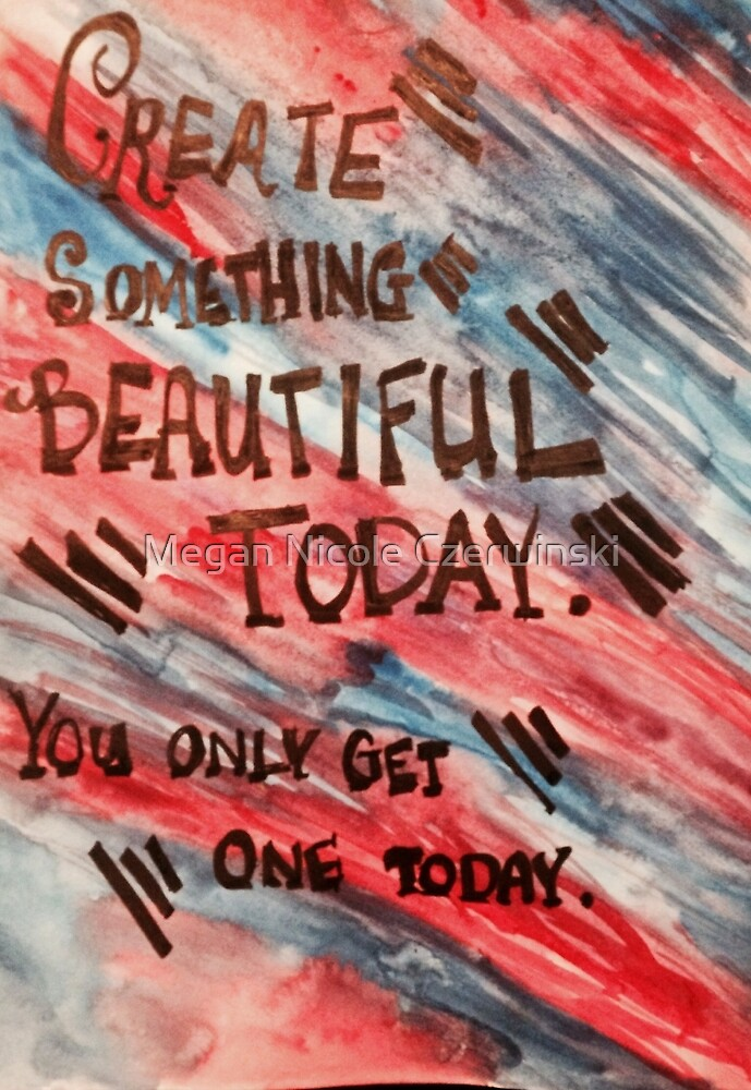 Create Something Beautiful Today by Megan Nicole Czerwinski