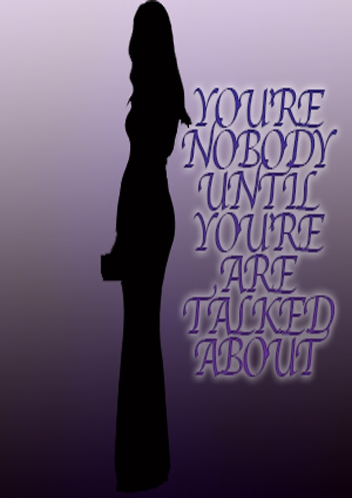 YOU'RE NOBODY UNTIL YOU'RE TALKED ABOUT by JessHerring