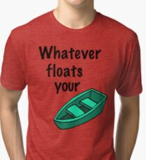 Whatever floats your boat Tri-blend T-Shirt