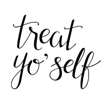 Treat Yo' Self (Black Text) by taliaabramson