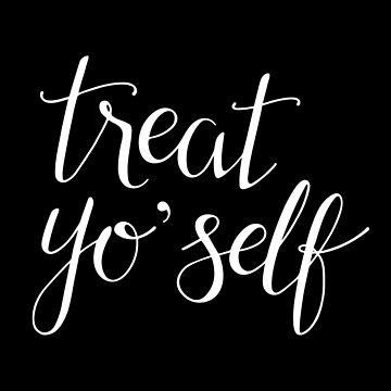 Treat Yo' Self (White Text) by taliaabramson