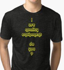 I Use Quality Equipment - Do You ? Tri-blend T-Shirt