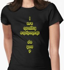 I Use Quality Equipment - Do You ? Womens Fitted T-Shirt