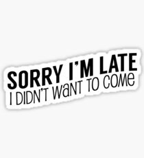 Sorry I'm Late, I Didn't Want To Come Sticker