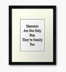 Hamsters Are Not Only Pets They're Family Too  Framed Print