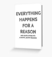 Everything happens for a reason, and quite often it's a shitty, shitty reason. Greeting Card