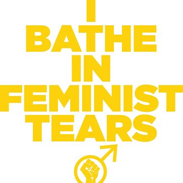 I BATHE IN FEMINIST TEARS by MensRights