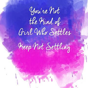 You're Not The Kind Of Girl Who Settles. Keep Not Settling. by MissGeorgiou