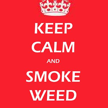KEEP CALM AND SMOKE WEED by markbailey74