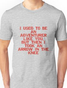 I used to be an adventurer like you, but then I took an arrow in the knee Unisex T-Shirt