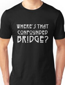 WHERE'S THAT CONFOUNDED BRIDGE? - solid white Unisex T-Shirt