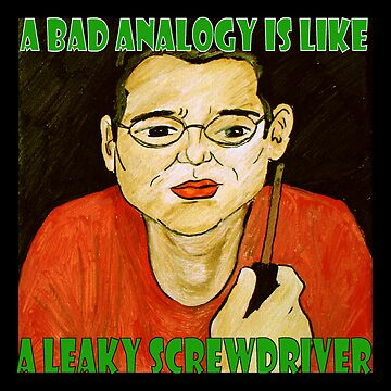 A Bad Analogy Is Like A Leaky Screwdriver by jodiacox