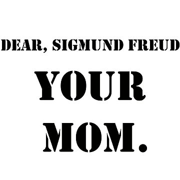 Dear, Sigmund Freud: YOUR MOM. by LadyRaRa25
