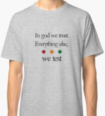 In god we trust.  Everything else we test Classic T-Shirt