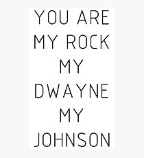 You are my Rock my Dwayne my Johnson Photographic Print