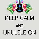 Keep Calm and Ukulele On by DILLIGAF
