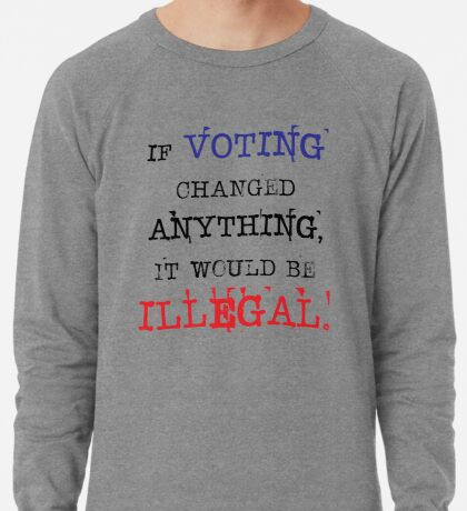 If Voting Changed Anything, It Would Be Illegal Lightweight Sweatshirt