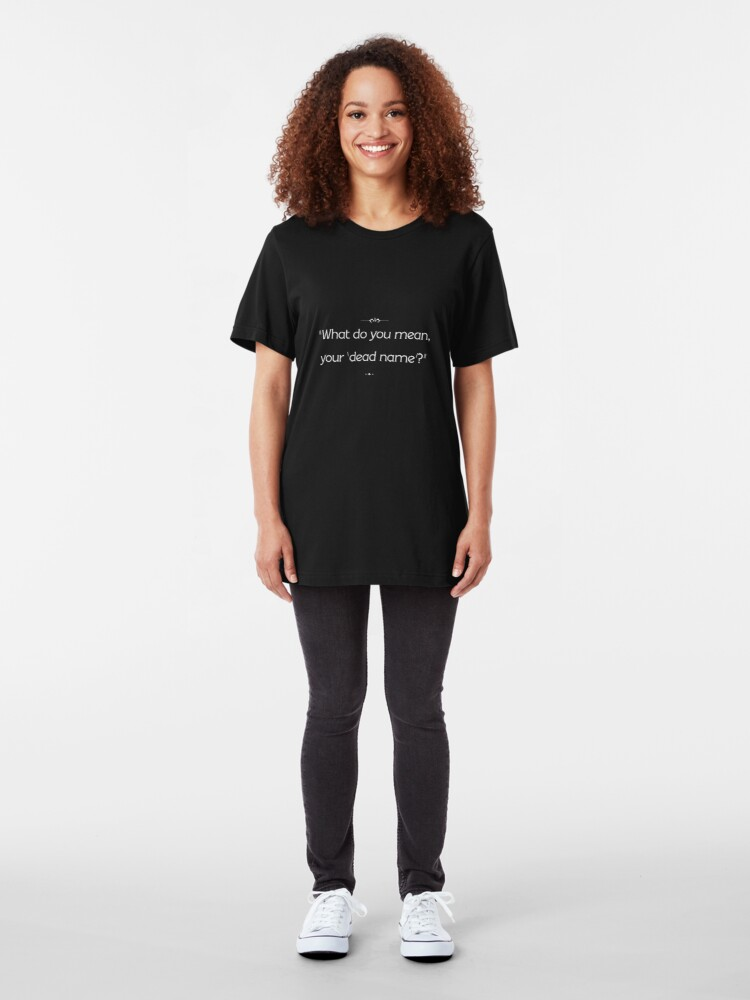 "Alternate view of ""What do you mean, your 'dead name'?"" Slim Fit T-Shirt"