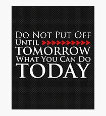 Do Not Put Off Until Tomorrow What You Can Do Today Photographic Print