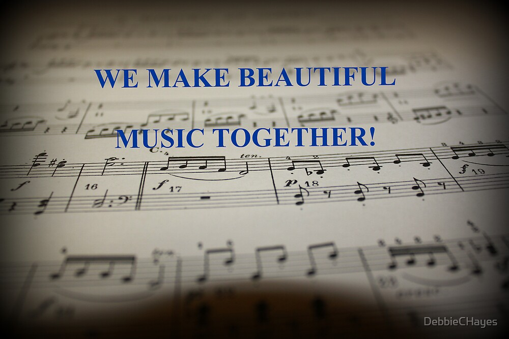 We Make Beautiful Music Together by DebbieCHayes