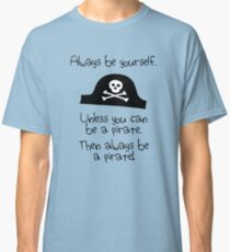 Always be yourself, unless you can be a pirate Classic T-Shirt