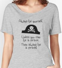 Always be yourself, unless you can be a pirate Women's Relaxed Fit T-Shirt