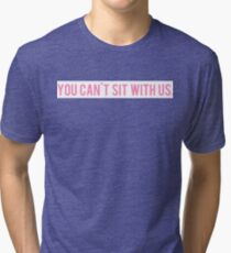 you can't sit with us. Tri-blend T-Shirt