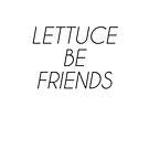 LETTUCE BE FRIENDS (Thin, Black font) by johnnabrynn