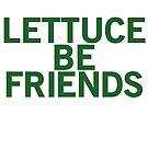 LETTUCE BE FRIENDS (Bold, Green font) by johnnabrynn