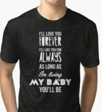 I'll love you forever, I'll like you for always as long as I'm living my baby you'll be Tri-blend T-Shirt