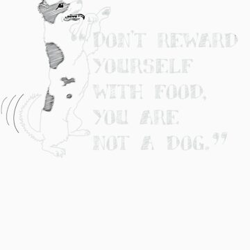 Don't reward  yourself  with food,  you are  not a dog. by pixelwolf