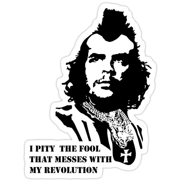 I pity the fool that messes with my revolution by Brad Hile
