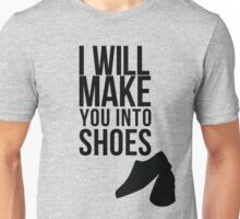I will make you into shoes. Unisex T-Shirt
