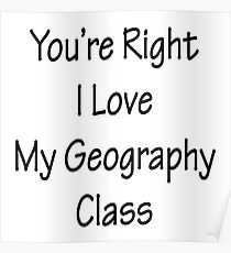 You're Right I Love My Geography Class Poster