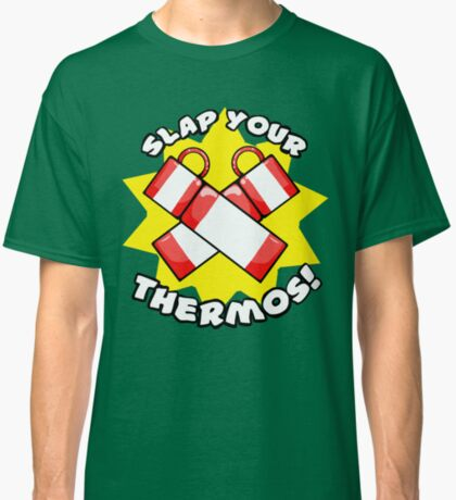 Slap Your Thermos! Classic T-Shirt
