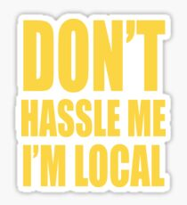 Don't Hassle Me... I'm Local Sticker