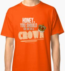 """Honey, you should see me in a crown!"" Classic T-Shirt"