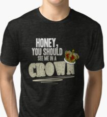 """Honey, you should see me in a crown!"" Tri-blend T-Shirt"