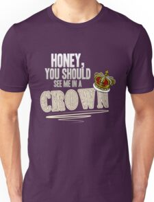 """""""Honey, you should see me in a crown!"""" Unisex T-Shirt"""