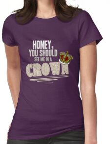 """""""Honey, you should see me in a crown!"""" Womens Fitted T-Shirt"""