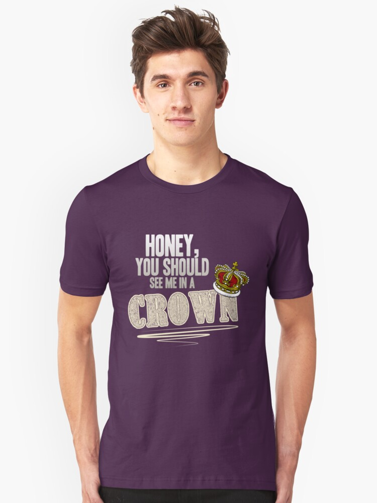 """Honey, you should see me in a crown!"" Unisex T-Shirt Front"