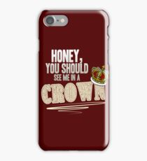 """""""Honey, you should see me in a crown!"""" iPhone Case/Skin"""