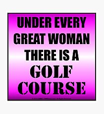 Under Every Great Woman There Is A Golf Course Photographic Print