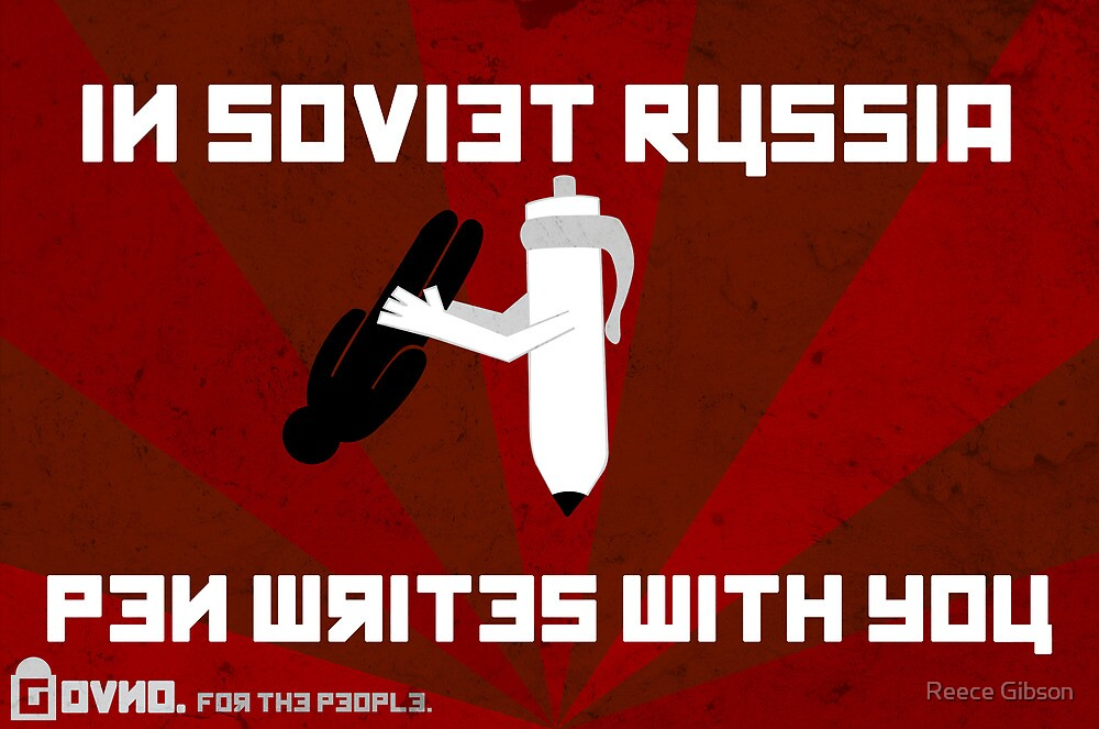 In Soviet Russia Pen Writes With You by Reece Gibson