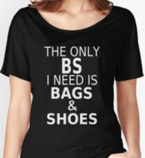 The Only BS I Need Is Bags & Shoes Women's Relaxed Fit T-Shirt