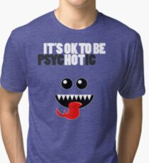 IT'S OK TO BE HOT (PSYCHOTIC) Tri-blend T-Shirt